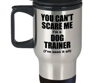 Dog Trainer Travel Mug - You Can't Scare Me Mug