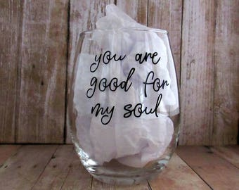 You are good for my soul.  Permanent black vinyl saying.  15 ounce stemless wine glass.  Hand wash