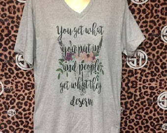 You Get What You Put in, and People Get What They Deserve Soft VNeck T Shirt Adult Small-Adult 2XL