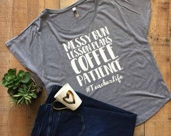 Dolman- Messy Bun, Lesson Plans, Coffee, Patience. #TeacherLife - Teacher Appreciation Week - Teacher Shirt - Teacher gift
