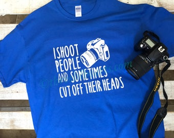 I shoot people and sometimes cut off their heads photographer t shirt