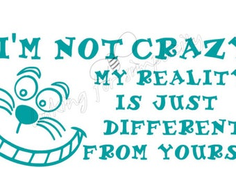 I'm Not Crazy, My Reality Is Just Different From Yours Quote by Cheshire Cat from Alice in Wonderland Fandom Vinyl Decal/Sticker