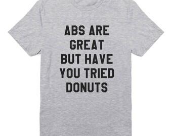 Abs Are Great But Have You Tried Donuts Shirt Funny Tee Shirt Quote Shirt Tumblr Graphic Shirt Teen Shirt Unisex Tshirt Men Tshirt Women