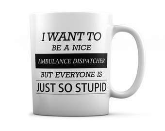 Ambulance dispatcher mug - Ambulance dispatcher gifts - I want to be a nice Ambulance dispatcher but everyone is just so stupid