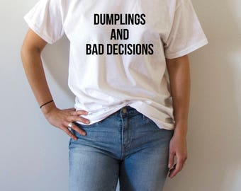 Dumplings and bad decisions T-shirt fashion Funny slogan, womens gift to her, slogan tees cute top sassy funny womens humor quote tee