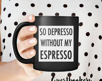 So Depresso Without My Espresso - Black Mug - Gift for Him - Gift for Her - Funny Mug - Black Coffee Mug - Black Coffee - Espresso - Coffee