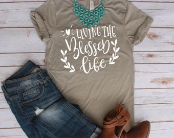 Living the Blessed Life Shirt / Mom Shirt / Christian Shirt / Inspirational / Blessed