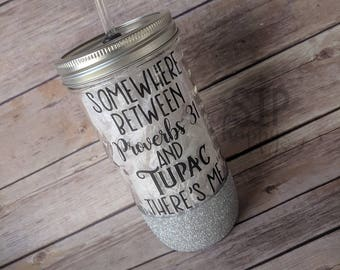 Somewhere Between Proverbs 31 And Tupac There's Me, Mason Jar Tumbler, Glitter Tumbler, Glitter Cup, Proverbs & Tupac Cup, Mason Jar Cup