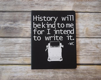 History Will be Kind to me writer's journal moleskin notebook empowerment diary success aspiring journalist William Churchill quote