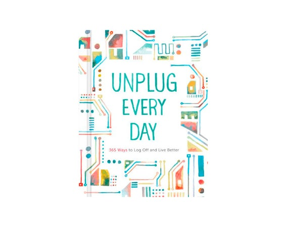 Unplug Every Day - 365 Ways to Log Off and Live Better