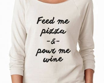 Feed Me Pizza And Pour Me Wine Tshirt Tumblr Quote Graphic Slogan Funny Sweatshirt Off Shoulder Sweatshirt Teen Sweatshirt Women Sweatshirt
