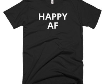 Happy AF Shirt - Happy Tee - Gift For Someone Who Is Happy - Happy T-Shirt - Happy Shirt - Happy Gifts - Happy Tees