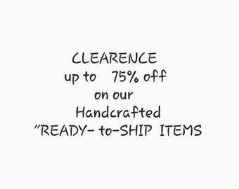 "CLEARENCE on Our ""Ready to Ship"" Listings /  Up to 75% off !!"