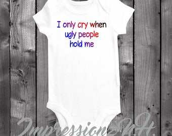 I only cry when ugly people hold me - funny baby onesie, funny baby bodysuit