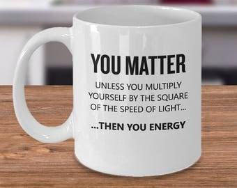 Funny Physics Gift - E=MC2 - You Matter - You Energy - Physicist Gift - Physics Teacher Present
