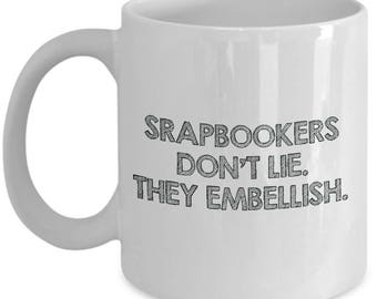 Funny Scrapbooking Gift Idea - Coffee Mug - Scrapbookers Don't Lie. They Embellish