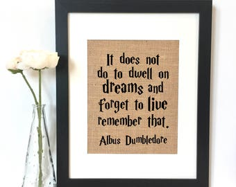 It does not do to dwell on dreams and forget to live remember that Albus Dumbledore Quote Burlap Print // Harry Potter Quote