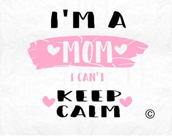 i am a mom i can't keep calm SVG Clipart Cut Files Silhouette Cameo Svg for Cricut and Vinyl File cutting Digital cuts file DXF Png Pdf Eps