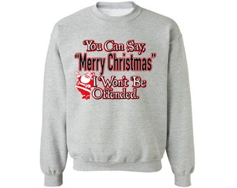 You Can Say Merry Christmas I Won't Be Offended Christmas Sweatshirt Ugly Christmas Sweater Christmas Santa Sweatshirt For Men Women