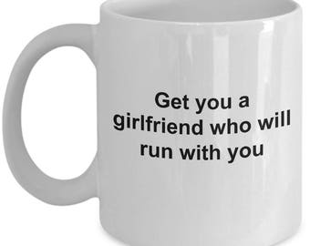 Funny Mug - Get you a girlfriend who run with you -11 OZ Sarcastic Coffee Cup Quote Office Coworker Witty Gift For Him Girlfriend Mug