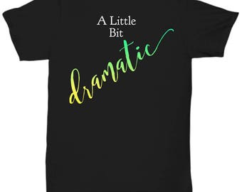 Unique Gift Idea for a Dramatic Person - T-Shirt!  A Little Bit Dramatic Adult Sizes-Cotton- 5 BEAUTIFUL COLORS! Great Gag Gift! Got Drama?