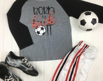 Born to Kick It Soccer Shirt, boys soccer shirt, girls soccer shirt, kids soccer shirt, kids soccer raglan, soccer shirt, soccer team shirts