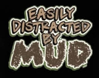 Easily Distracted by Mud New Various Sizes and Colors Available