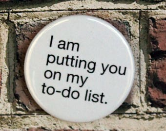 I Am Putting You On My To-Do List Quote Pin/Button, Magnet, or Keychain