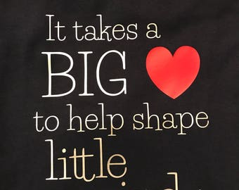 It Takes A Big Heart to Shape Little Minds (Teacher Shirt)