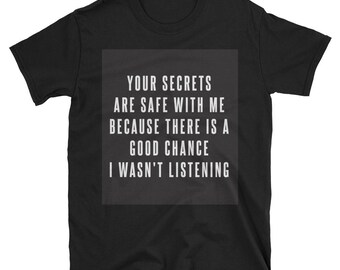Your Secrets are Safe With Me Because There is a Good Chance I Wasn't Listening Tee