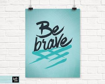 Be Brave » Inspirational Artwork » Printable Digital Wall Art