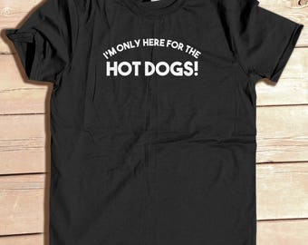 I'm Only Here for the Hot dogs, Funny tee, funny food gift, Hot Dog shirts, Hot Dog party, Food gift, picnic party, July 4th, USA Shirt,
