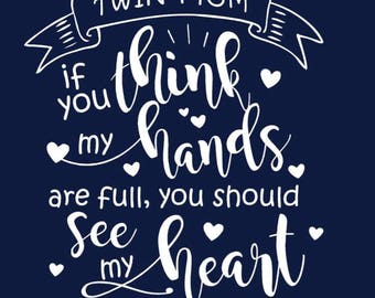 Twin Mom shirt - if you think my hands are full you should see my heart