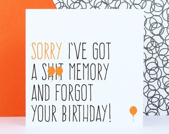 Belated birthday card, Funny birthday card, sorry I've got a sh*t menory and forgot your birthday