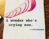Funny tea towel: i wonder who's crying now.  Journey