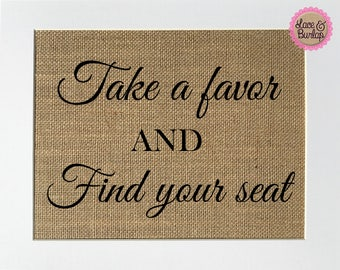 Take A Favor And Find Your Seat - BURLAP SIGN 5x7 8x10 - Rustic Vintage/Wedding Decor/Love House Sign