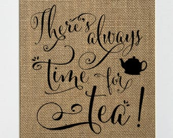There's Always Time For Tea- BURLAP SIGN 5x7 8x10 - Rustic Vintage/Home Decor/Love House Sign