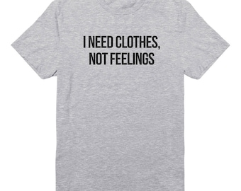 I Need Clothes, Not Feelings Tshirt For Slogan Shirt Graphic Tee Shirt Funny Women Tees Funny Men Shirt For Sayings Gifts Present Tumblr Tee