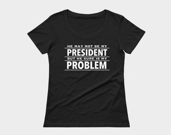 Not my president statement tee in black or white, He may not be my president, but he sure is my problem political t-shirt by Felicianation