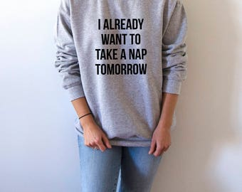 I already want to take a nap tomorrow Sweatshirt Unisex for women  funny slogan teen jumper cute sassy gifts for girls sleeping sweatshirts