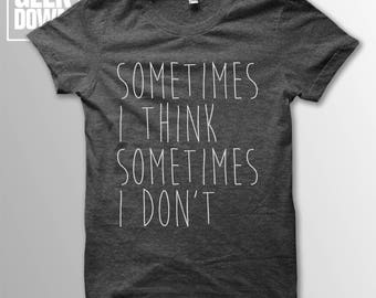 Sometimes I Think Sometimes I Don't t-shirt tee // hipster t-shirts / hipster clothing / hipster shirt / funny t-shirts