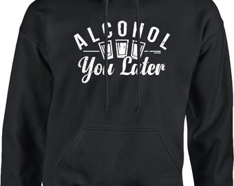 Alcohol You Later Hooded Pullover Sweatshirt -Beer Wine Liquor Shots Drinks Drunk Fun Happy Friends Party Love-DT-00947