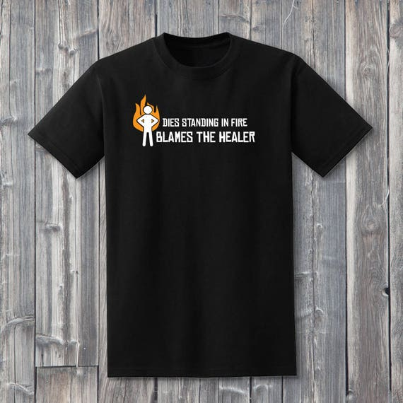 Dies Standing In Fire Blames The Healer 100% Soft Cotton Gaming Shirt