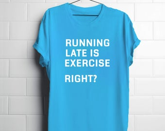 Funny Exercise Shirt | Women's Graphic Tees | Running Late is Exercise Right? | Women Tees | Novelty Gift Women | Gifts for Students