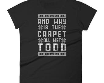 And Why Is The Carpet All Wet Todd Women's short sleeve t-shirt - Funny Ugly Christmas Shirt