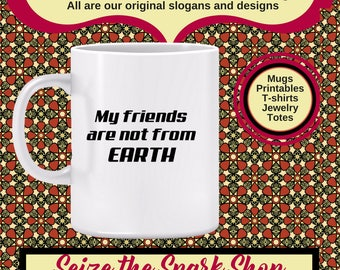My Friends are Not from Earth Mug - UF0 mug, funny alien mug, alien abduction mug, take me to your leader, flying saucer, science fiction