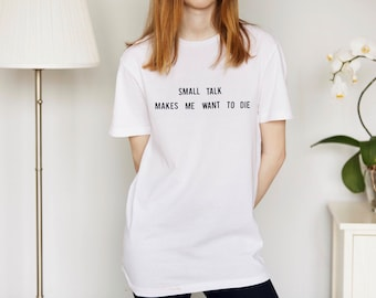 Small talk makes me want to die T-shirt