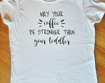May Your Coffee Be Stronger Than Your Toddler shirt, funny mom shirt, coffee mom shirt, toddler mom shirt