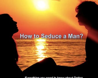How to Seduce a Man? - Everything you need to know about dating!