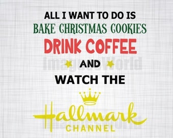 All I want to do is Bake Christmas Cookies, Drink Coffee and Watch the Hallmark Channel (Christmas, Holiday) SVG PNG Download